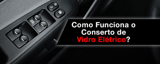 Como Funciona o Conserto de Vidro Elétrico?
